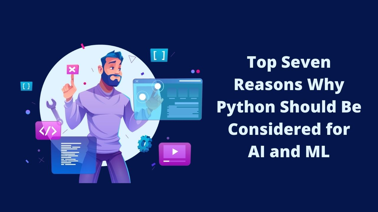 Top Seven Reasons Why Python Should Be Considered for AI and ML
